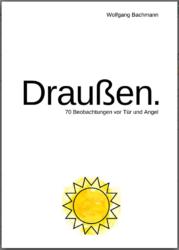 Wolfgang Bachmann: Draußen. 70 Beobachtungen vor Tür und Angel. 164 Seiten, Ille & Riemer, ISBN 978-3-95420-043-6, 20 Euro